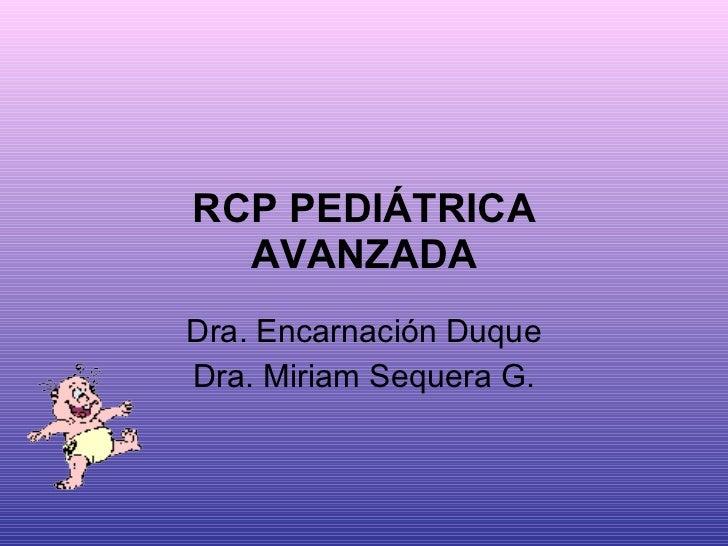RCP PEDIÁTRICA AVANZADA Dra. Encarnación Duque Dra. Miriam Sequera G.