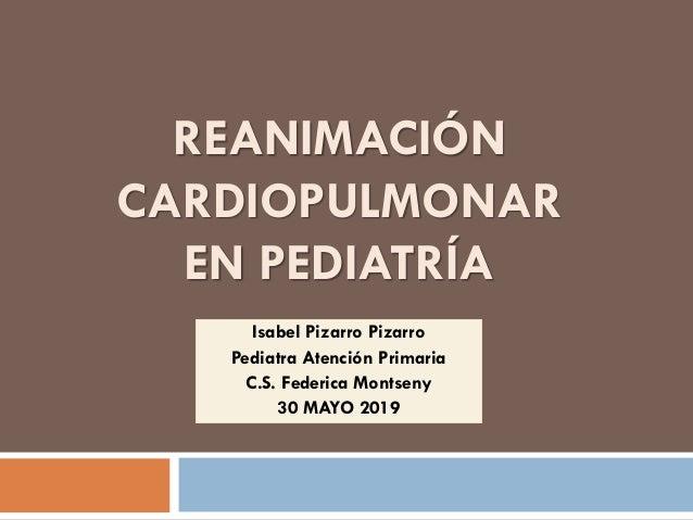 REANIMACIÓN CARDIOPULMONAR EN PEDIATRÍA Isabel Pizarro Pizarro Pediatra Atención Primaria C.S. Federica Montseny 30 MAYO 2...