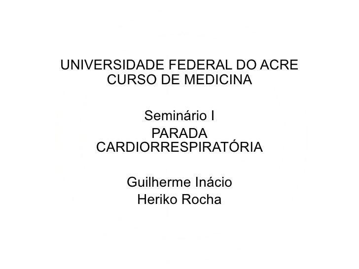 UNIVERSIDADE FEDERAL DO ACRE CURSO DE MEDICINA Seminário I PARADA CARDIORRESPIRATÓRIA Guilherme Inácio Heriko Rocha