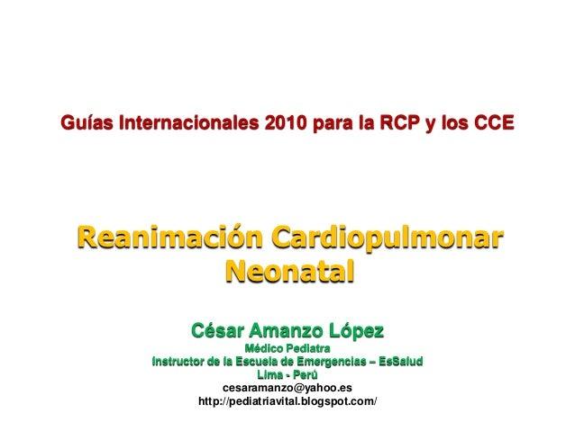 Guías Internacionales 2010 para la RCP y los CCE Reanimación Cardiopulmonar          Neonatal                César Amanzo ...