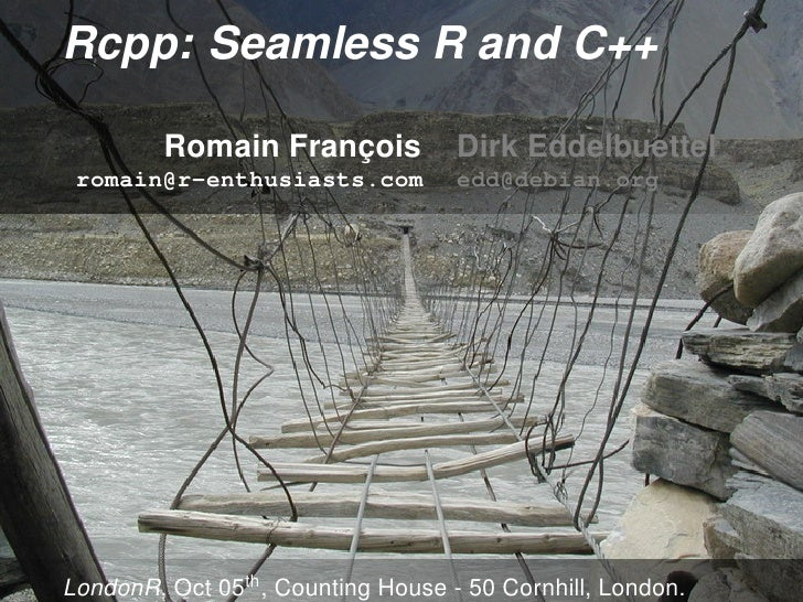 Rcpp: Seamless R and C++           Romain François            Dirk Eddelbuettel  romain@r-enthusiasts.com           edd@de...