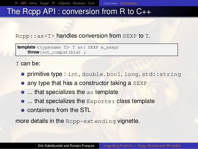 R API inline Sugar R* Objects Modules End Overview Conversion The Rcpp API : conversion from R to C++ Rcpp::as<T> handles ...