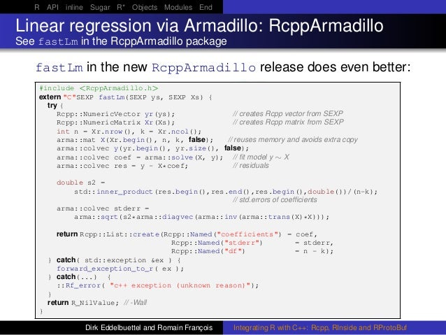 R API inline Sugar R* Objects Modules End Linear regression via Armadillo: RcppArmadillo See fastLm in the RcppArmadillo p...