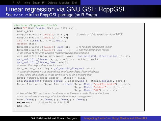 R API inline Sugar R* Objects Modules End Linear regression via GNU GSL: RcppGSL See fastLm in the RcppGSL package (on R-F...