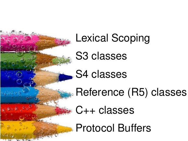 Lexical Scoping S3 classes S4 classes Reference (R5) classes C++ classes Protocol Buffers
