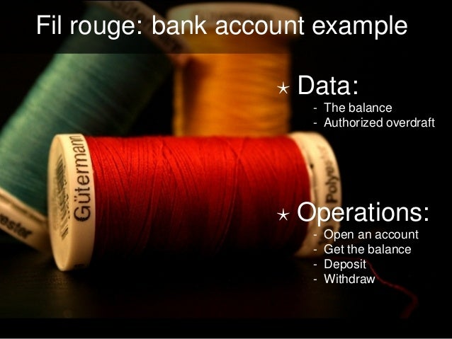 Fil rouge: bank account example Data: - The balance - Authorized overdraft Operations: - Open an account - Get the balance...