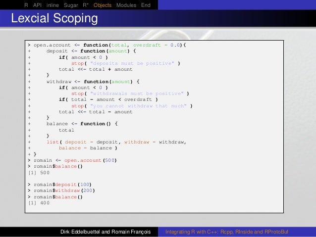 R API inline Sugar R* Objects Modules End Lexcial Scoping > open.account <- function(total, overdraft = 0.0){ + deposit <-...