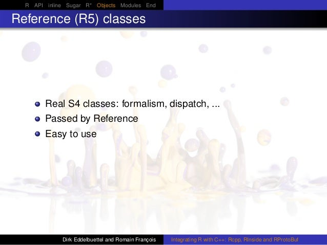 R API inline Sugar R* Objects Modules End Reference (R5) classes Real S4 classes: formalism, dispatch, ... Passed by Refer...