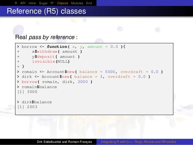 R API inline Sugar R* Objects Modules End Reference (R5) classes Real pass by reference : > borrow <- function( x, y, amou...