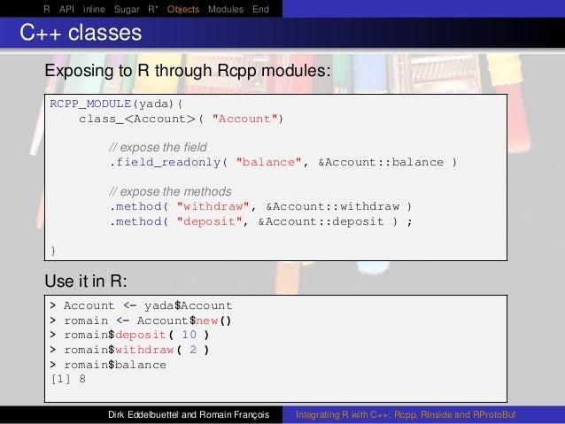 R API inline Sugar R* Objects Modules End C++ classes Exposing to R through Rcpp modules: RCPP_MODULE(yada){ class_<Accoun...
