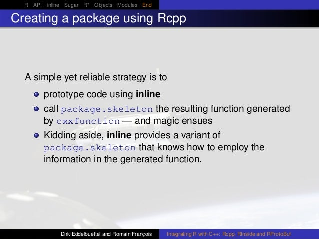 R API inline Sugar R* Objects Modules End Creating a package using Rcpp A simple yet reliable strategy is to prototype cod...