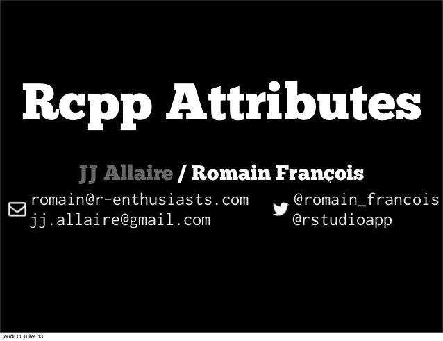Rcpp Attributes JJ Allaire / Romain François romain@r-enthusiasts.com @romain_francois jj.allaire@gmail.com @rstudioapp je...
