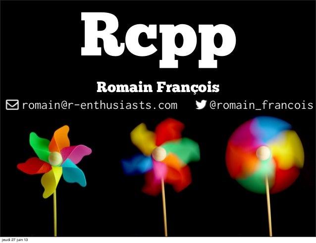 Rcpp Romain François romain@r-enthusiasts.com @romain_francois jeudi 27 juin 13
