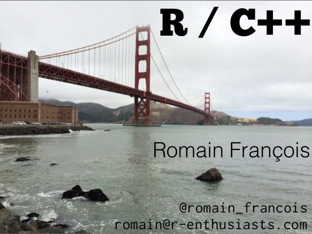 R / C++ Romain François romain@r-enthusiasts.com @romain_francois