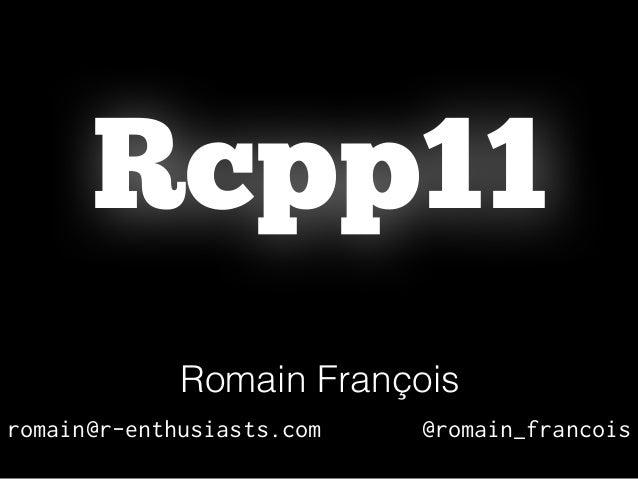 Rcpp11 Romain François romain@r-enthusiasts.com @romain_francois