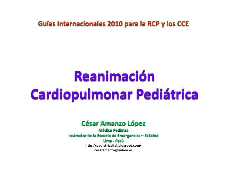 Guías Internacionales 2010 para la RCP y los CCE      ReanimaciónCardiopulmonar Pediátrica                 César Amanzo Ló...