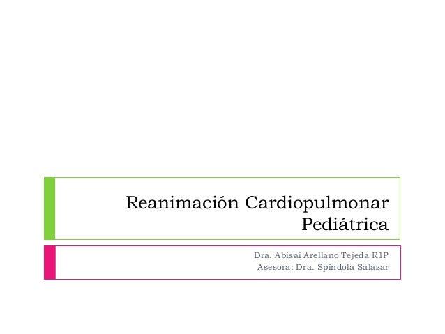 Reanimación Cardiopulmonar Pediátrica Dra. Abisai Arellano Tejeda R1P Asesora: Dra. Spíndola Salazar
