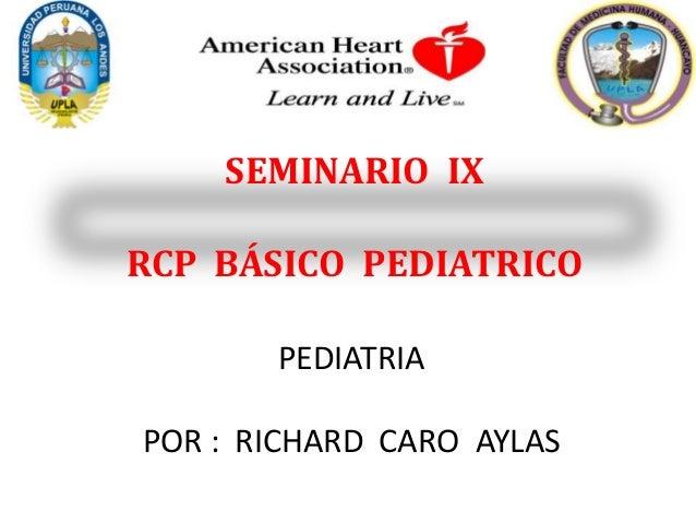 SEMINARIO IX RCP BÁSICO PEDIATRICO PEDIATRIA POR : RICHARD CARO AYLAS