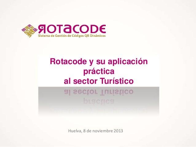 Rotacode y su aplicación práctica al sector Turístico  Huelva, 8 de noviembre 2013