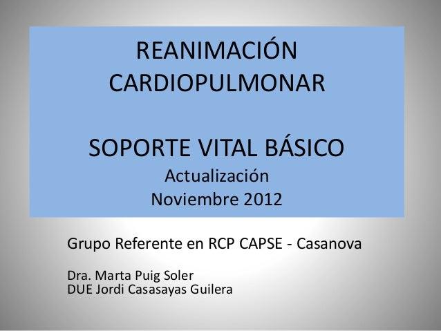 REANIMACIÓN CARDIOPULMONAR SOPORTE VITAL BÁSICO Actualización Noviembre 2012 Grupo Referente en RCP CAPSE - Casanova Dra. ...