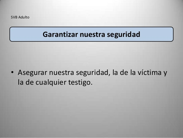SVB Adulto             Garantizar nuestra seguridad• Asegurar nuestra seguridad, la de la víctima y  la de cualquier testi...
