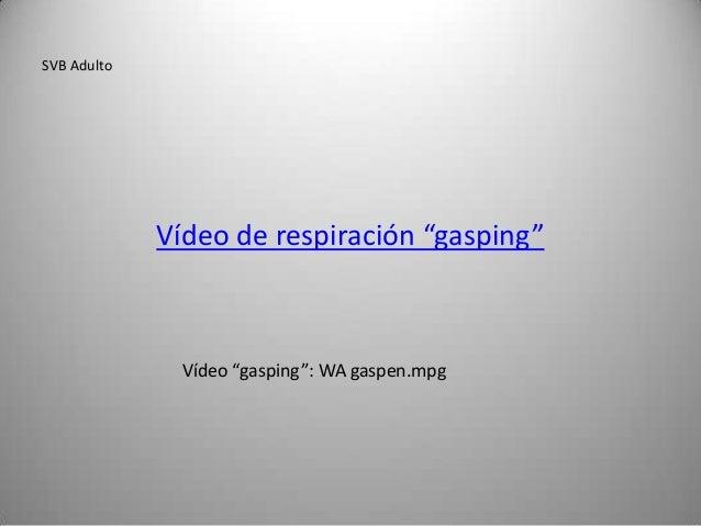 "SVB Adulto             Vídeo de respiración ""gasping""               Vídeo ""gasping"": WA gaspen.mpg"