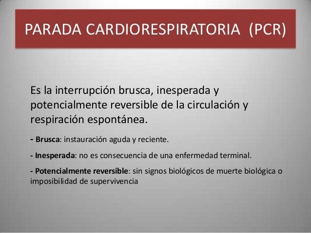 PARADA CARDIORESPIRATORIA (PCR)Es la interrupción brusca, inesperada ypotencialmente reversible de la circulación yrespira...