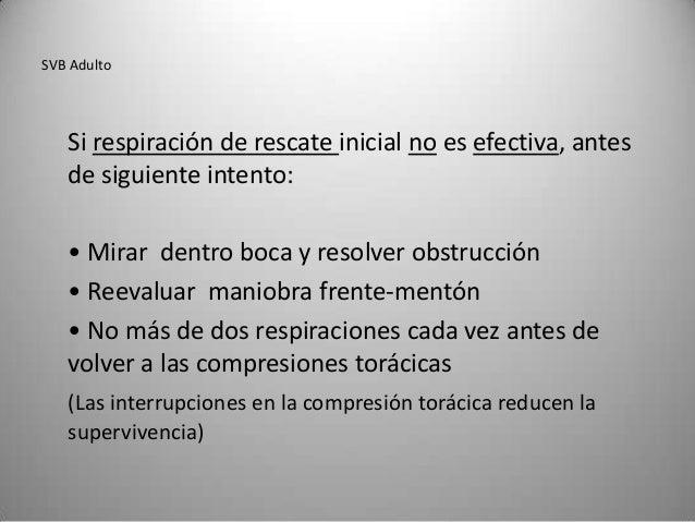 SVB Adulto   Si respiración de rescate inicial no es efectiva, antes   de siguiente intento:   • Mirar dentro boca y resol...