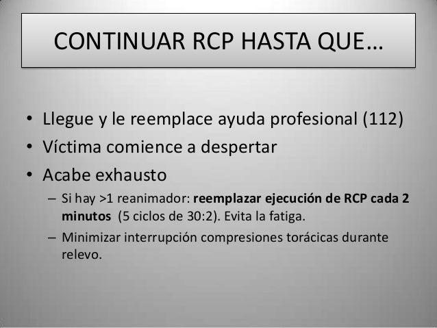 CONTINUAR RCP HASTA QUE…• Llegue y le reemplace ayuda profesional (112)• Víctima comience a despertar• Acabe exhausto  – S...