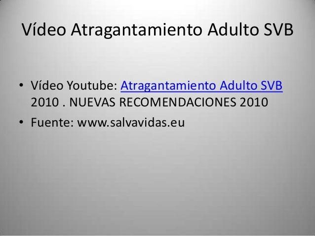 Vídeo Atragantamiento Adulto SVB• Vídeo Youtube: Atragantamiento Adulto SVB  2010 . NUEVAS RECOMENDACIONES 2010• Fuente: w...
