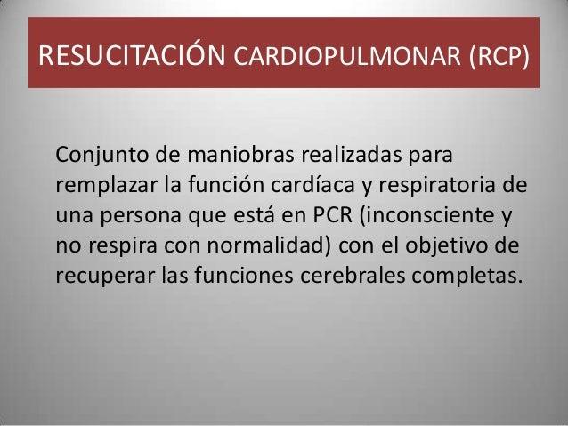 RESUCITACIÓN CARDIOPULMONAR (RCP) Conjunto de maniobras realizadas para remplazar la función cardíaca y respiratoria de un...
