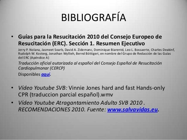 BIBLIOGRAFÍA• Guías para la Resucitación 2010 del Consejo Europeo de  Resucitación (ERC). Sección 1. Resumen Ejecutivo  Je...