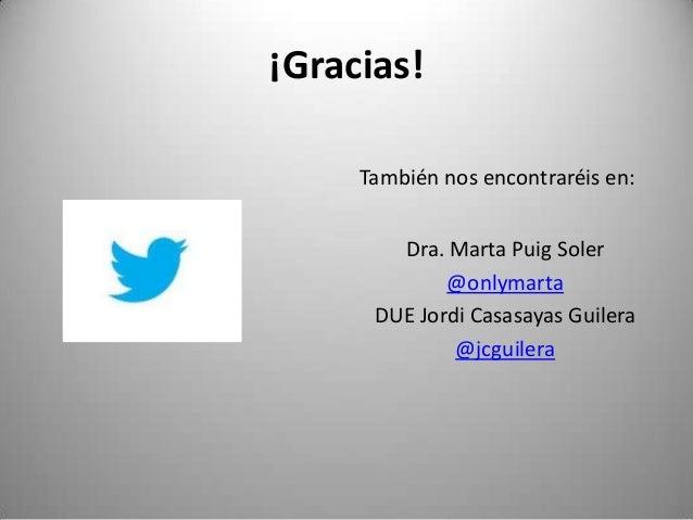 ¡Gracias!     También nos encontraréis en:        Dra. Marta Puig Soler             @onlymarta      DUE Jordi Casasayas Gu...