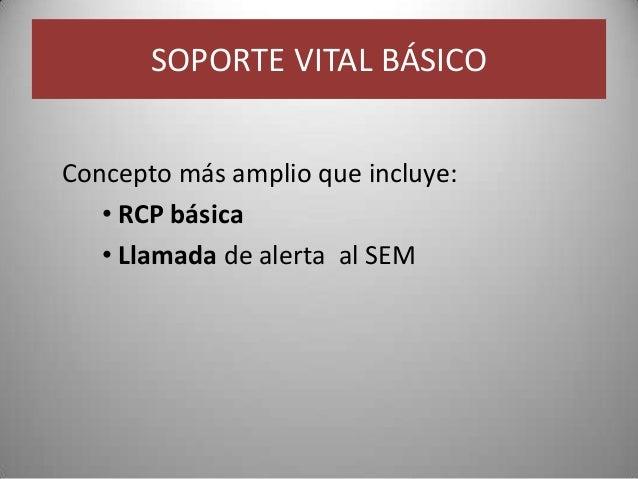 SOPORTE VITAL BÁSICOConcepto más amplio que incluye:   • RCP básica   • Llamada de alerta al SEM