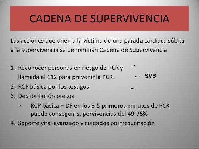 CADENA DE SUPERVIVENCIALas acciones que unen a la víctima de una parada cardiaca súbitaa la supervivencia se denominan Cad...