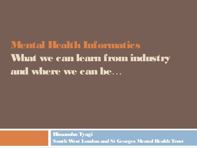 Mental Health Informatics What we can learn fromindustry and where we can be… Himanshu Tyagi South West London and St Geor...