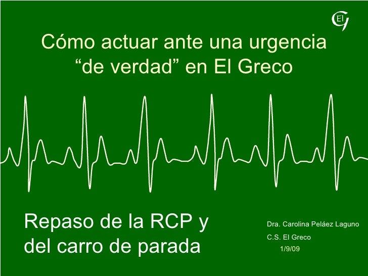 """Cómo actuar ante una urgencia """"de verdad"""" en El Greco 1/9/09 Dra. Carolina Peláez Laguno C.S. El Greco Repaso de la RCP y ..."""