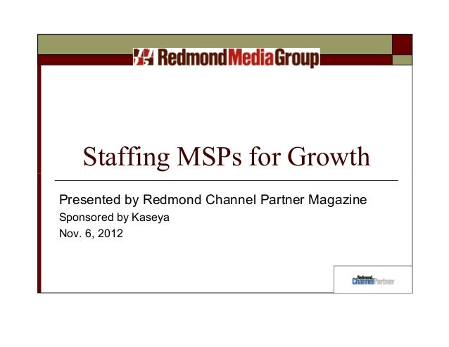 Staffing MSPs for GrowthPresented by Redmond Channel Partner MagazineSponsored by KaseyaNov. 6, 2012