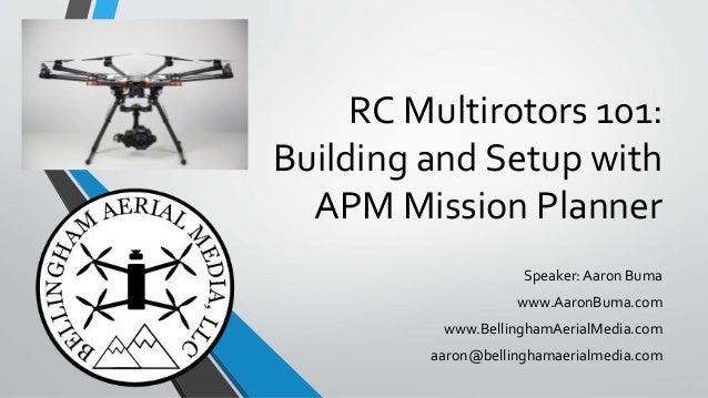 RC Multirotors 101: Building and Setup with APM Mission Planner Speaker: Aaron Buma www.AaronBuma.com www.BellinghamAerial...