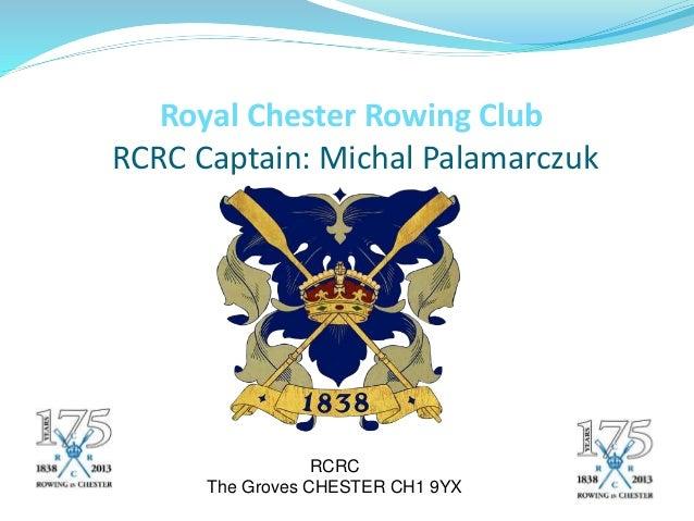 Royal Chester Rowing Club RCRC Captain: Michal Palamarczuk RCRC The Groves CHESTER CH1 9YX