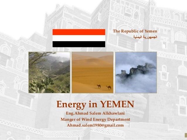 The Republic of Yemen اليمنية الجمهورية Energy in YEMEN Eng.Ahmad Salem Alkhawlani Manger of Wind Energy Department Ah...