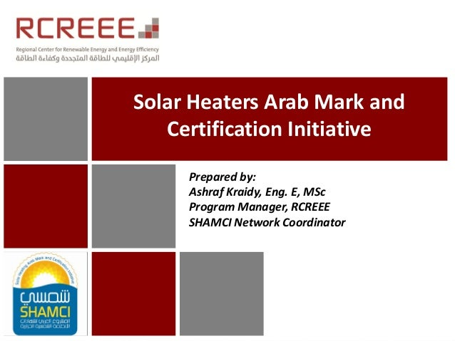 Solar Heaters Arab Mark andCertification InitiativePrepared by:Ashraf Kraidy, Eng. E, MScProgram Manager, RCREEESHAMCI Net...