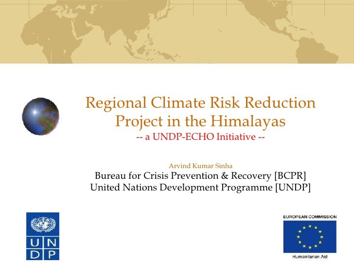 Regional Climate Risk Reduction     Project in the Himalayas          -- a UNDP-ECHO Initiative --                  Arvind...