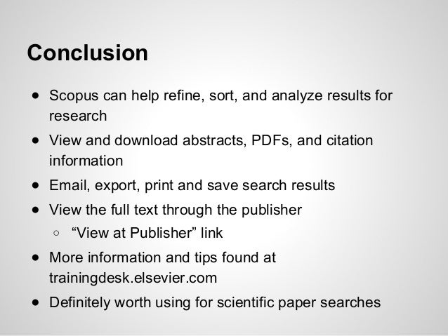 Conclusion ● Scopus can help refine, sort, and analyze results for research ● View and download abstracts, PDFs, and citat...