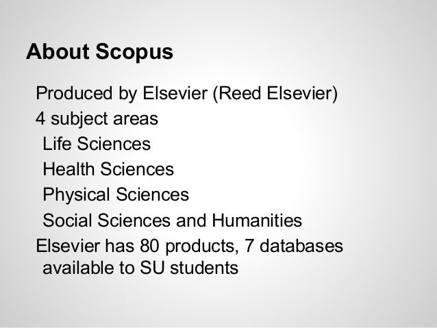 About Scopus Produced by Elsevier (Reed Elsevier) 4 subject areas Life Sciences Health Sciences Physical Sciences Social S...