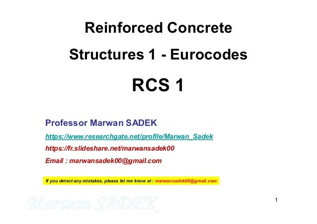 1 Reinforced Concrete Structures 1 - Eurocodes RCS 1 Professor Marwan SADEK https://www.researchgate.net/profile/Marwan_Sa...