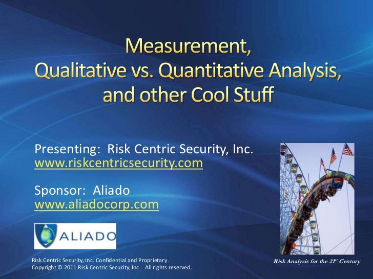 Measurement,Qualitative vs. Quantitative Analysis,and other Cool Stuff<br />Presenting:  Risk Centric Security, Inc.<br />...