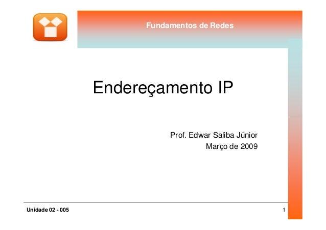 Fundamentos de RedesFundamentos de Redes Endereçamento IP 1Unidade 02 - 005 Prof. Edwar Saliba Júnior Março de 2009