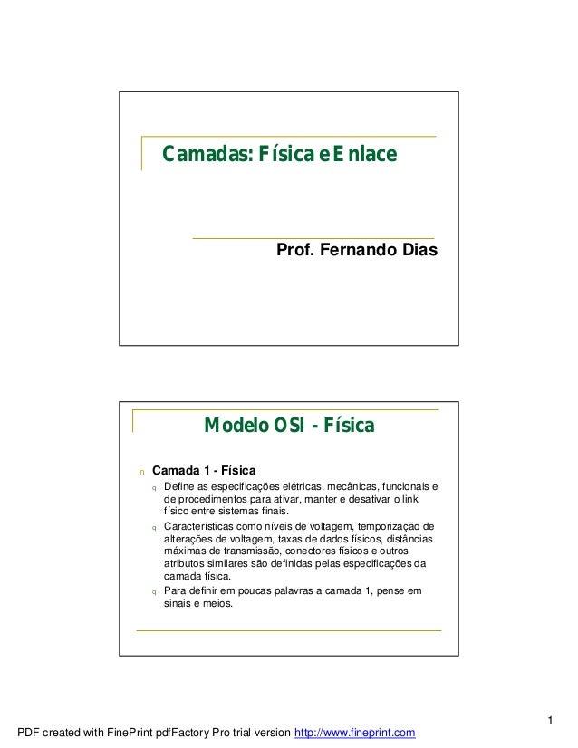 1 Camadas: Física eEnlace Prof. Fernando Dias Modelo OSI - Física n Camada 1 - Física q Define as especificações elétricas...