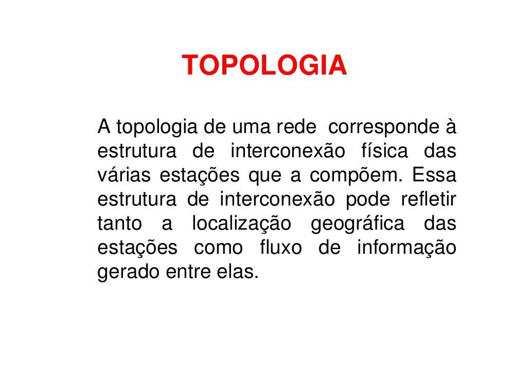 TOPOLOGIA  A topologia de uma rede corresponde à estrutura de interconexão física das várias estações que a compõem. Essa ...